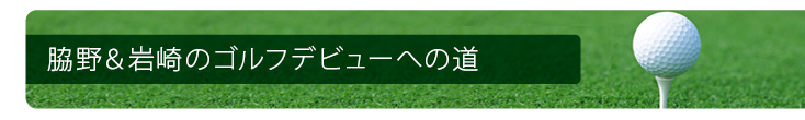 脇野&岩崎のゴルフデビューへの道